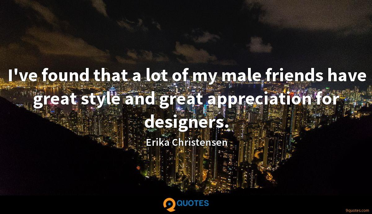 I've found that a lot of my male friends have great style and great appreciation for designers.