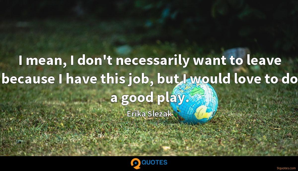 I mean, I don't necessarily want to leave because I have this job, but I would love to do a good play.
