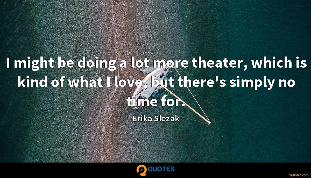 I might be doing a lot more theater, which is kind of what I love, but there's simply no time for.