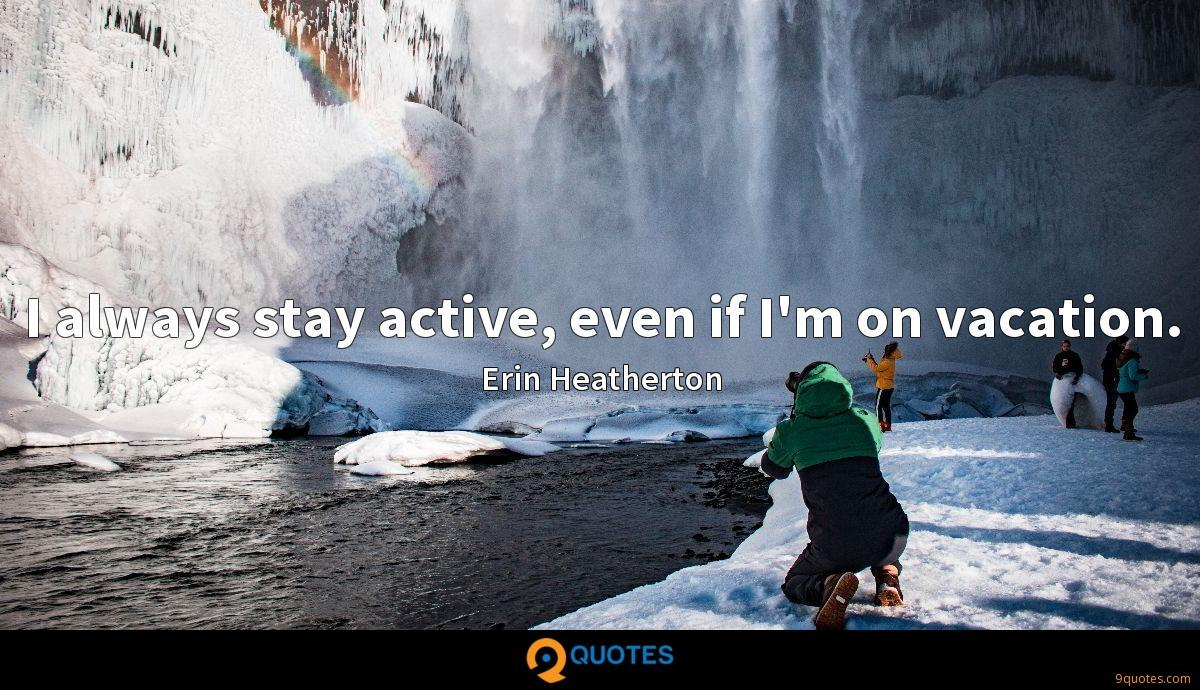 I always stay active, even if I'm on vacation.