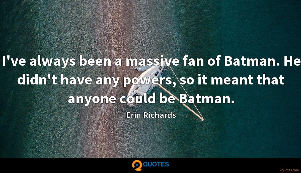 I've always been a massive fan of Batman. He didn't have any powers, so it meant that anyone could be Batman.
