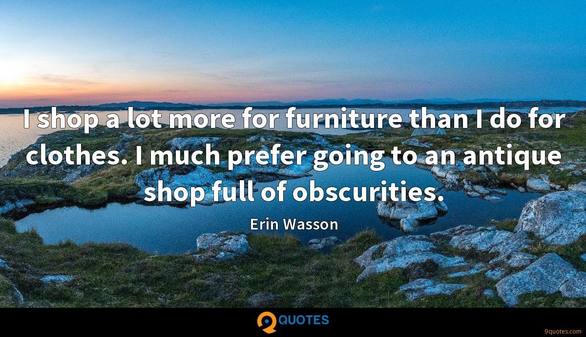 I shop a lot more for furniture than I do for clothes. I much prefer going to an antique shop full of obscurities.