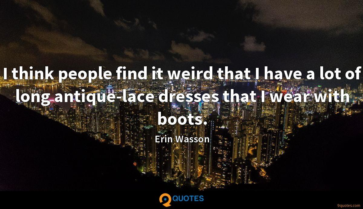 I think people find it weird that I have a lot of long antique-lace dresses that I wear with boots.