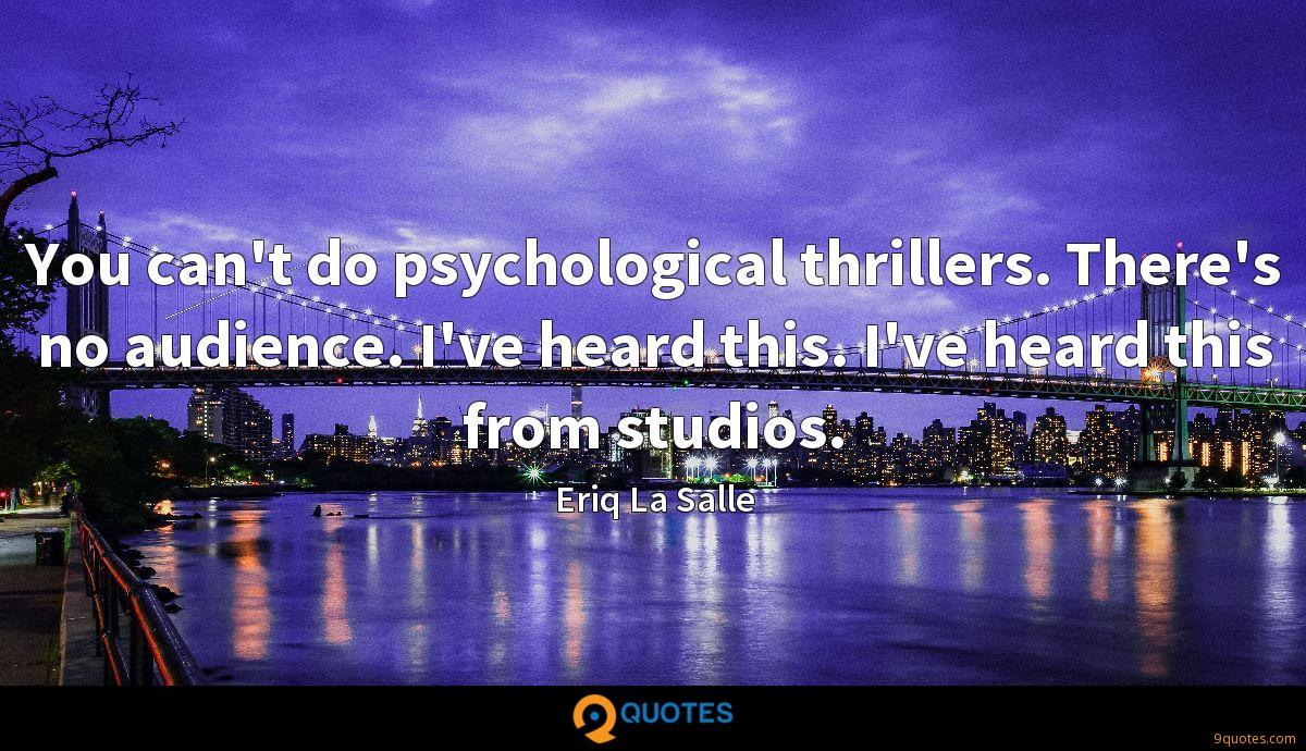 You can't do psychological thrillers. There's no audience. I've heard this. I've heard this from studios.