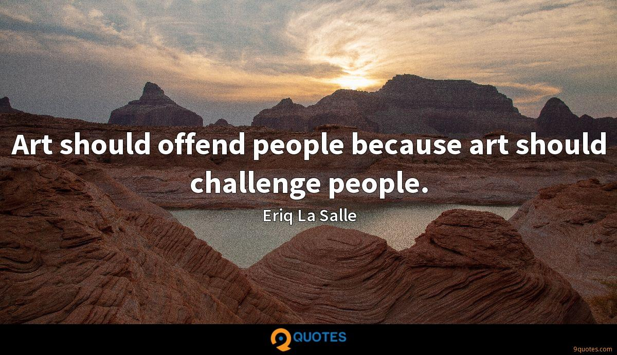 Art should offend people because art should challenge people.