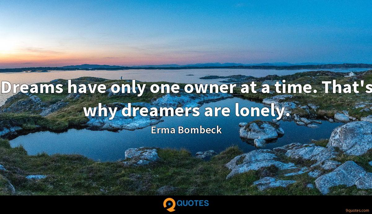 Dreams have only one owner at a time. That's why dreamers are lonely.