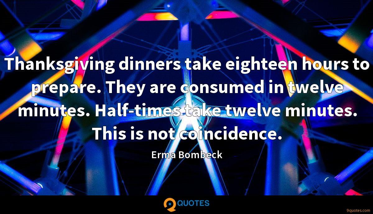 Thanksgiving dinners take eighteen hours to prepare. They are consumed in twelve minutes. Half-times take twelve minutes. This is not coincidence.