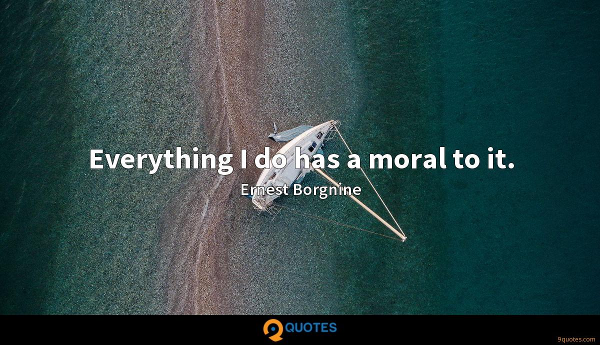 Everything I do has a moral to it.