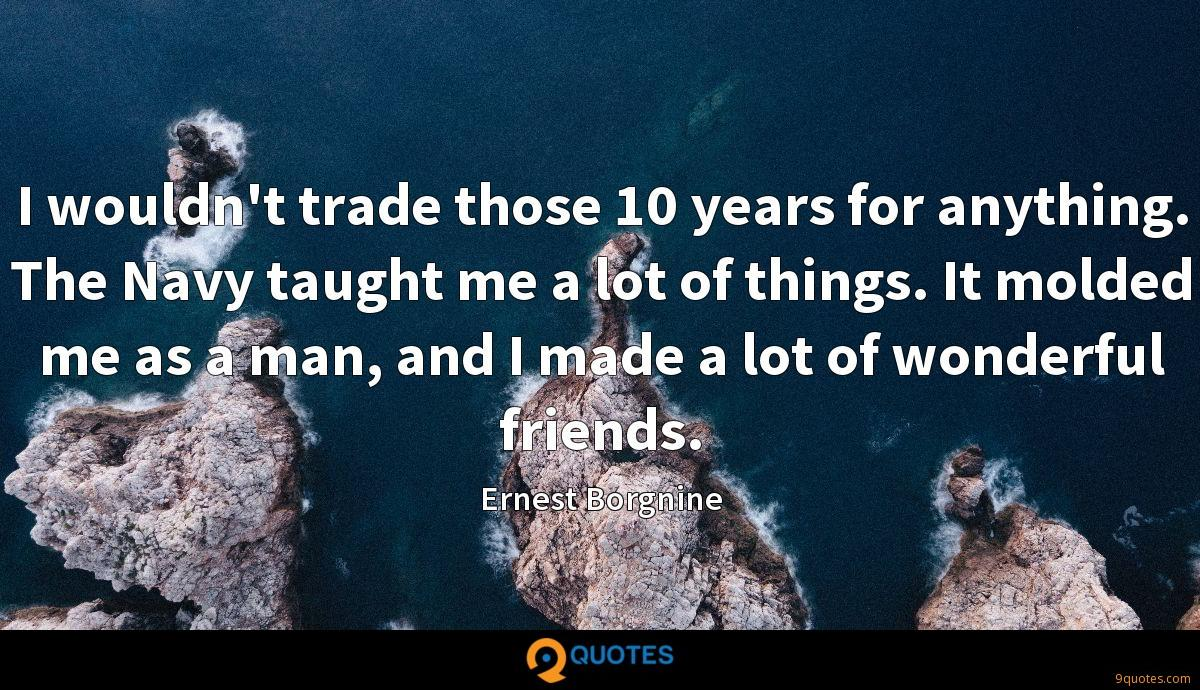 I wouldn't trade those 10 years for anything. The Navy taught me a lot of things. It molded me as a man, and I made a lot of wonderful friends.
