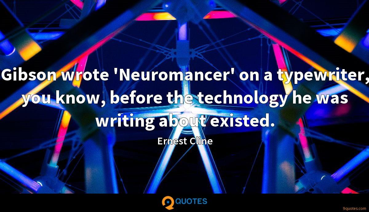 Gibson wrote 'Neuromancer' on a typewriter, you know, before the technology he was writing about existed.