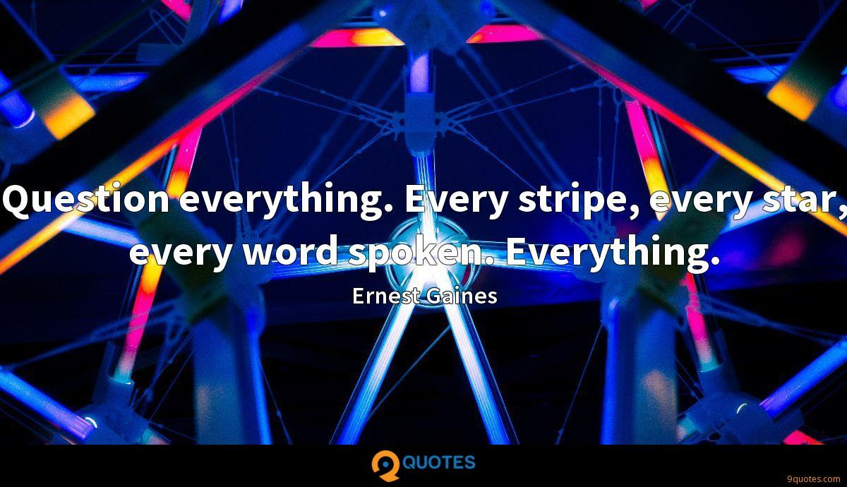 Question everything. Every stripe, every star, every word spoken. Everything.