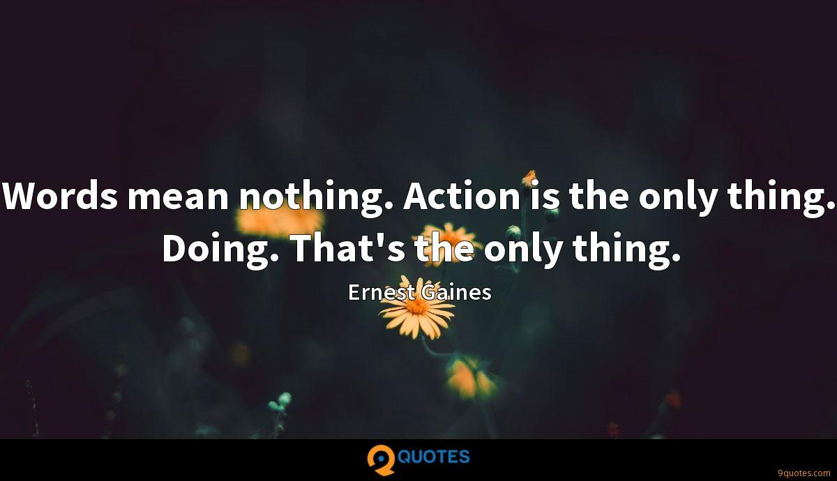 Words mean nothing. Action is the only thing. Doing. That's the only thing.
