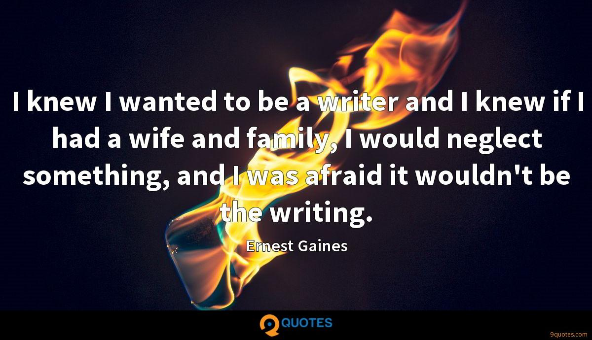 I knew I wanted to be a writer and I knew if I had a wife and family, I would neglect something, and I was afraid it wouldn't be the writing.