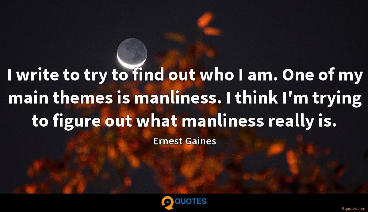 I write to try to find out who I am. One of my main themes is manliness. I think I'm trying to figure out what manliness really is.