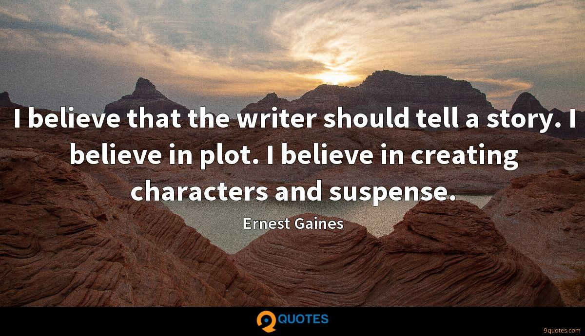 I believe that the writer should tell a story. I believe in plot. I believe in creating characters and suspense.