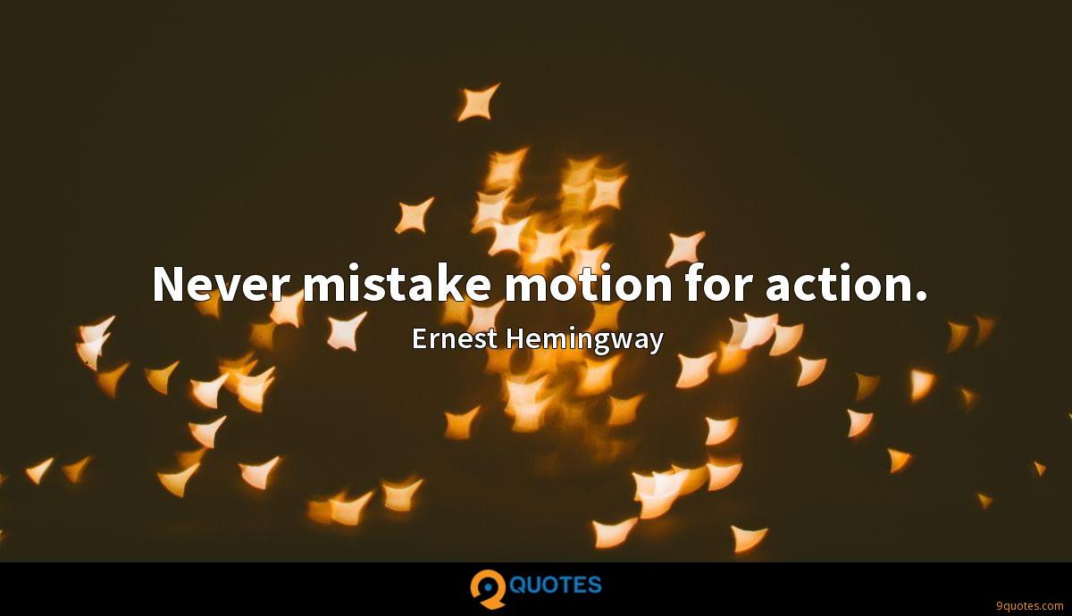 Never mistake motion for action.