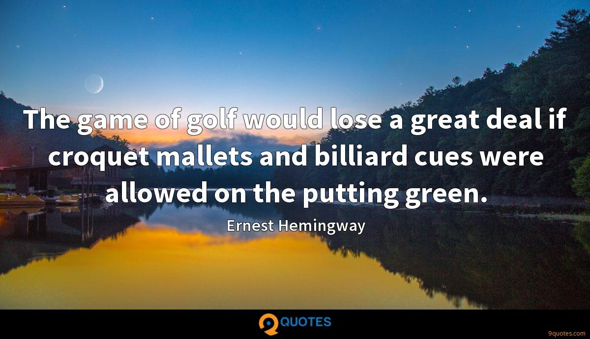 The game of golf would lose a great deal if croquet mallets and billiard cues were allowed on the putting green.