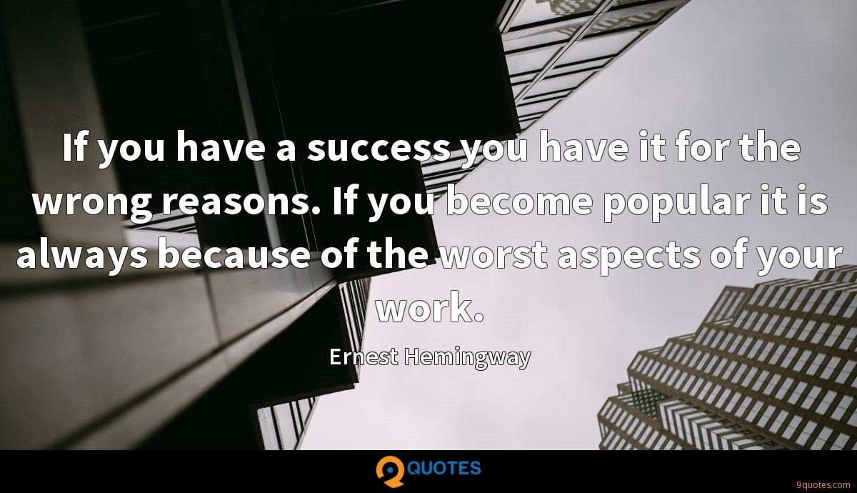 If you have a success you have it for the wrong reasons. If you become popular it is always because of the worst aspects of your work.