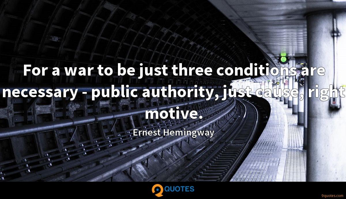 For a war to be just three conditions are necessary - public authority, just cause, right motive.