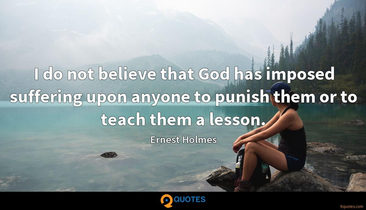 I do not believe that God has imposed suffering upon anyone to punish them or to teach them a lesson.