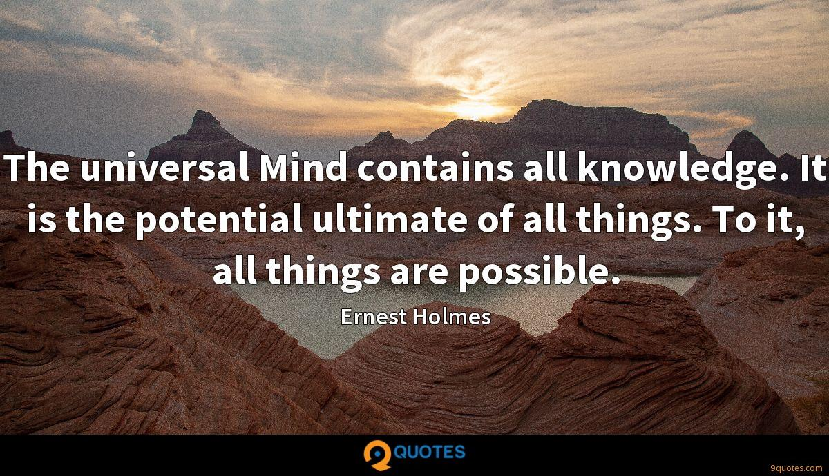 The universal Mind contains all knowledge. It is the potential ultimate of all things. To it, all things are possible.