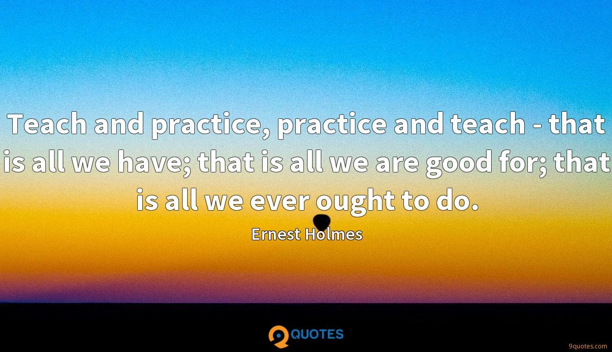 Teach and practice, practice and teach - that is all we have; that is all we are good for; that is all we ever ought to do.
