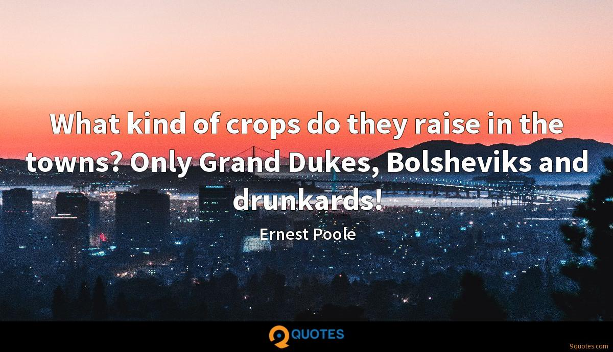 What kind of crops do they raise in the towns? Only Grand Dukes, Bolsheviks and drunkards!