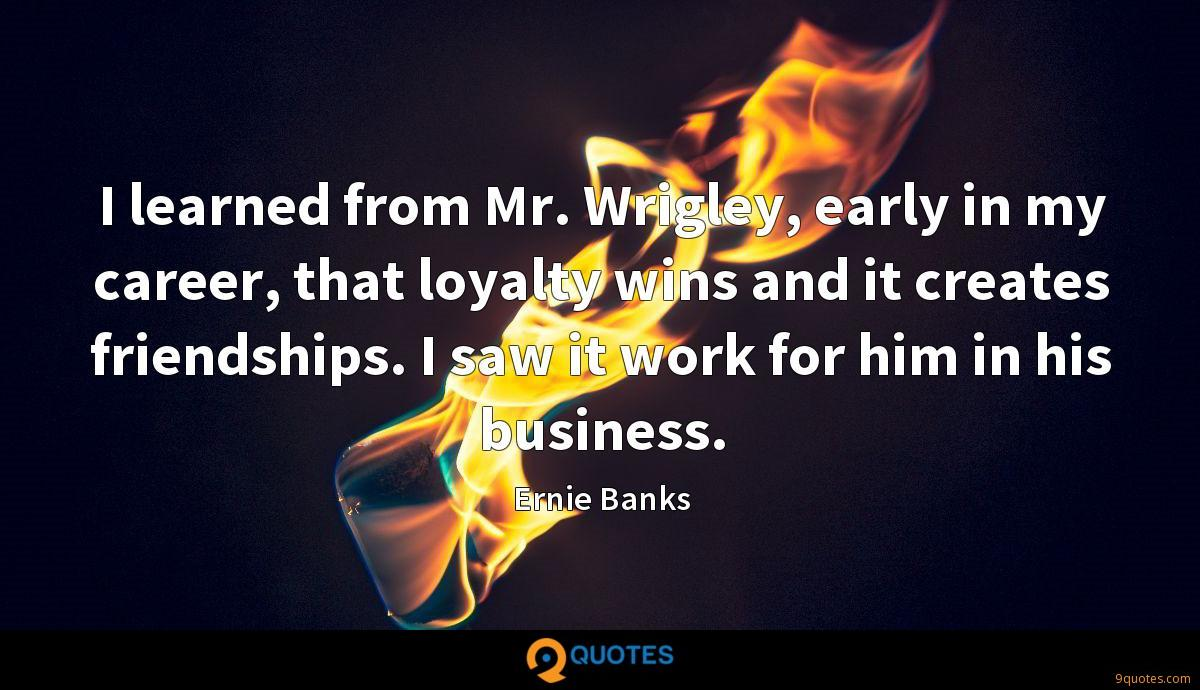 I learned from Mr. Wrigley, early in my career, that loyalty wins and it creates friendships. I saw it work for him in his business.