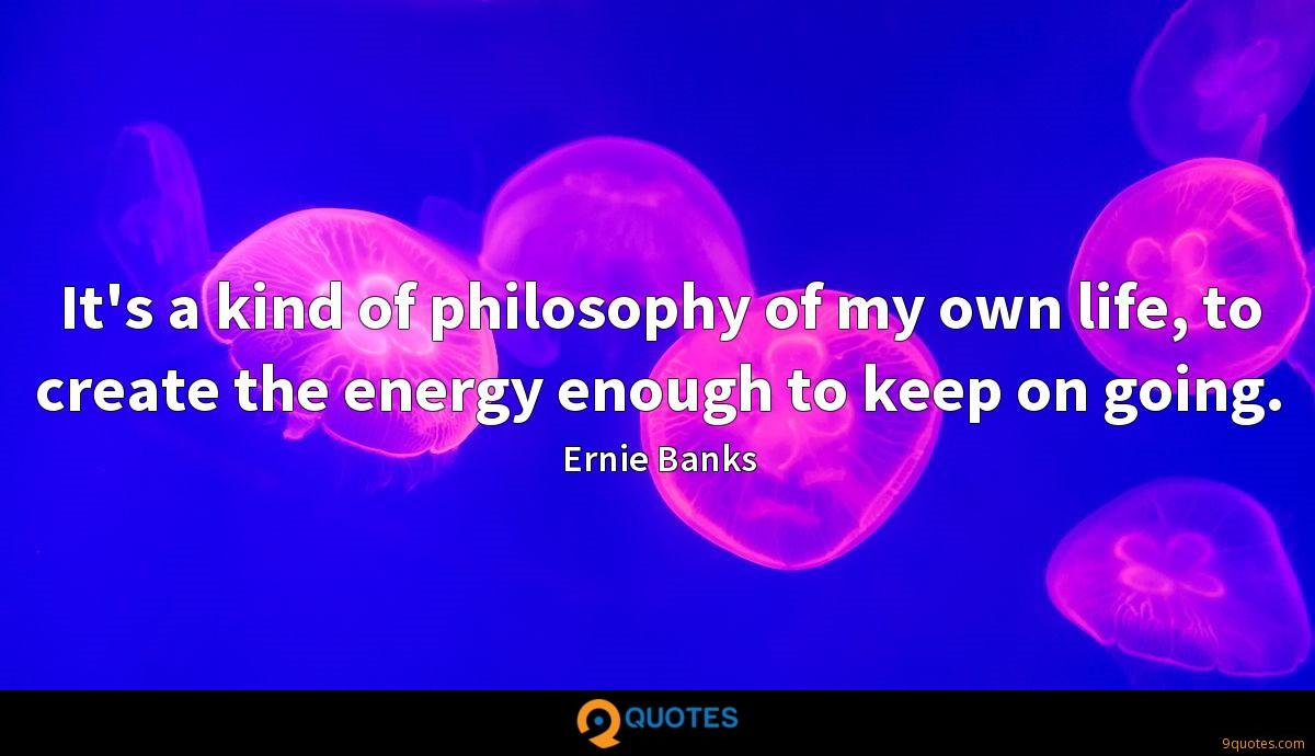It's a kind of philosophy of my own life, to create the energy enough to keep on going.