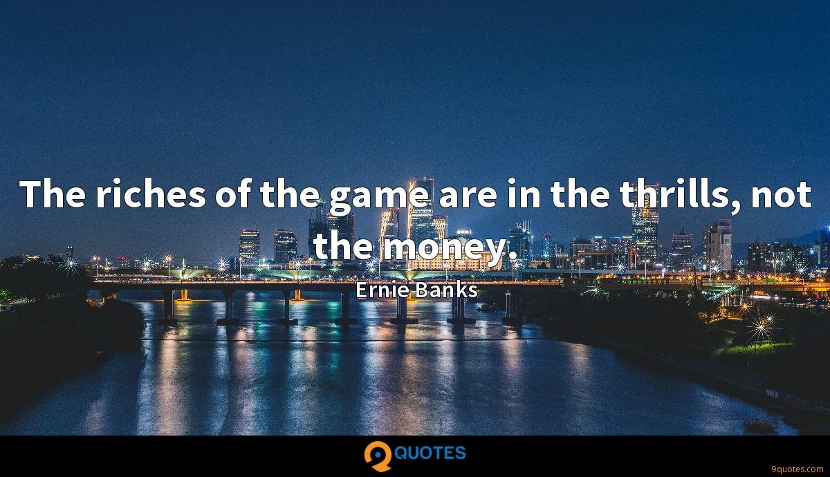 The riches of the game are in the thrills, not the money.