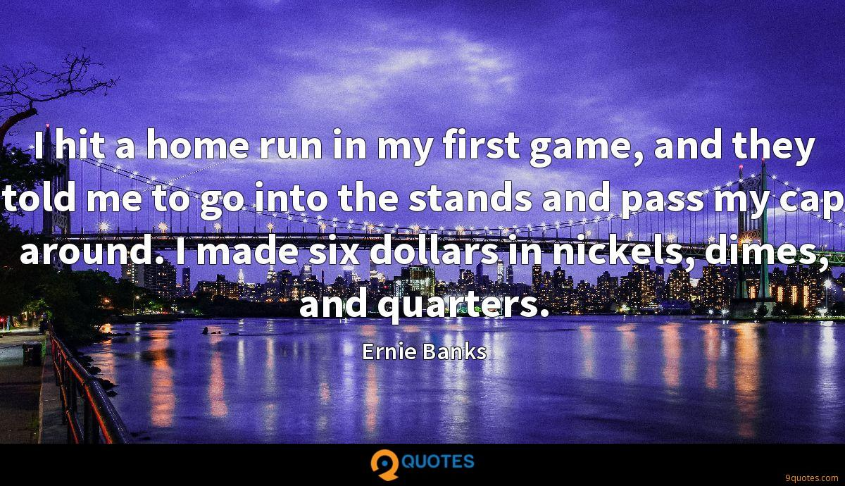 I hit a home run in my first game, and they told me to go into the stands and pass my cap around. I made six dollars in nickels, dimes, and quarters.