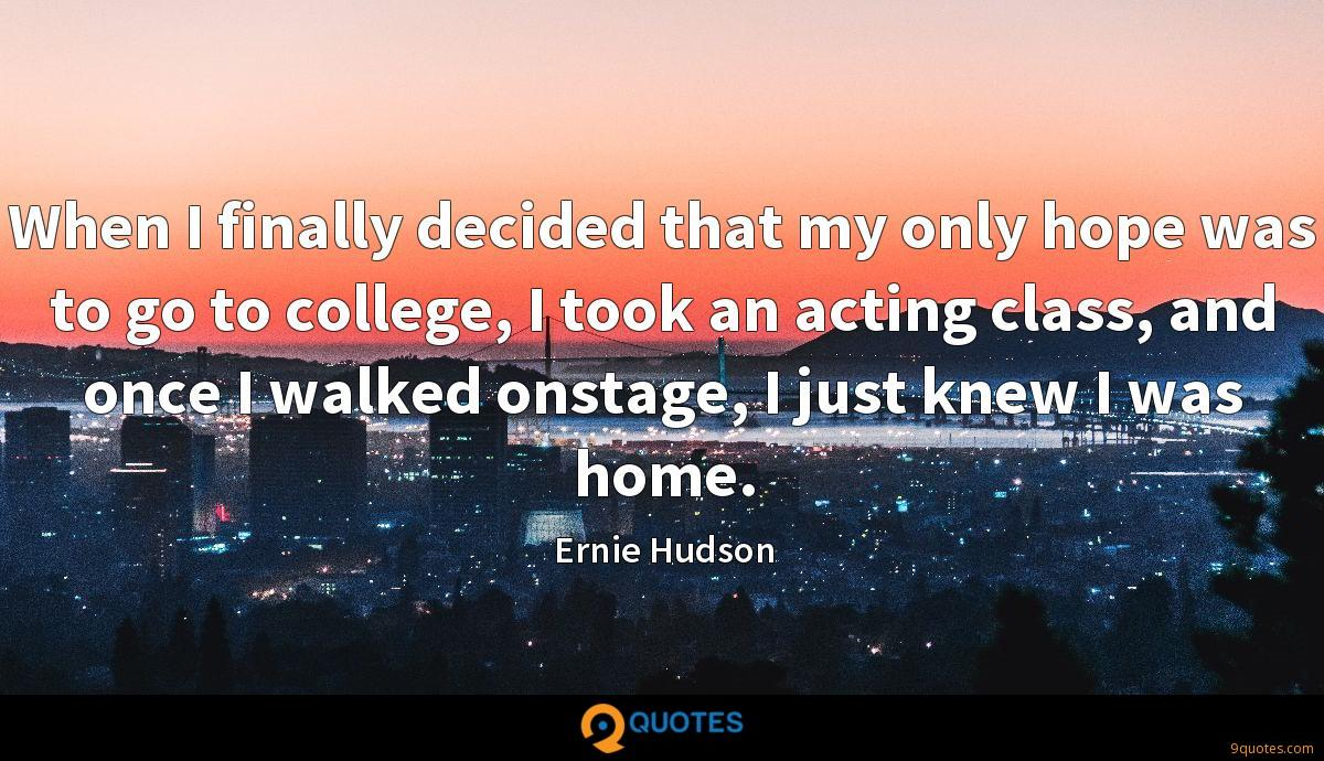 When I finally decided that my only hope was to go to college, I took an acting class, and once I walked onstage, I just knew I was home.