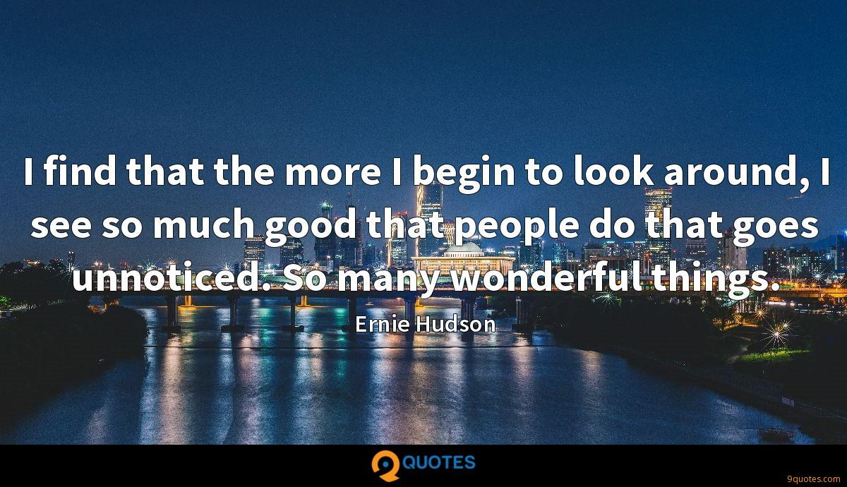 I find that the more I begin to look around, I see so much good that people do that goes unnoticed. So many wonderful things.