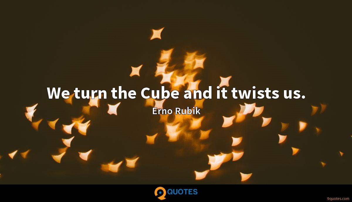 We turn the Cube and it twists us.