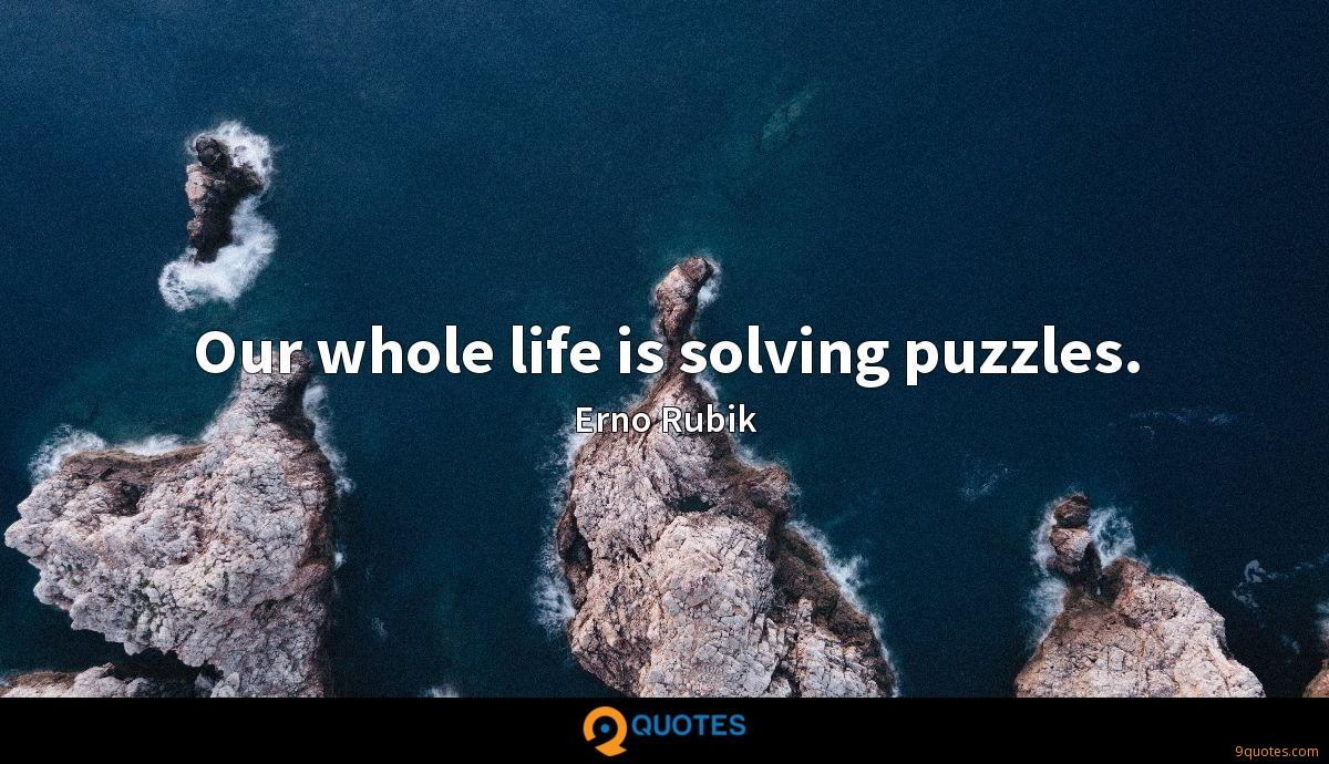 Our whole life is solving puzzles.