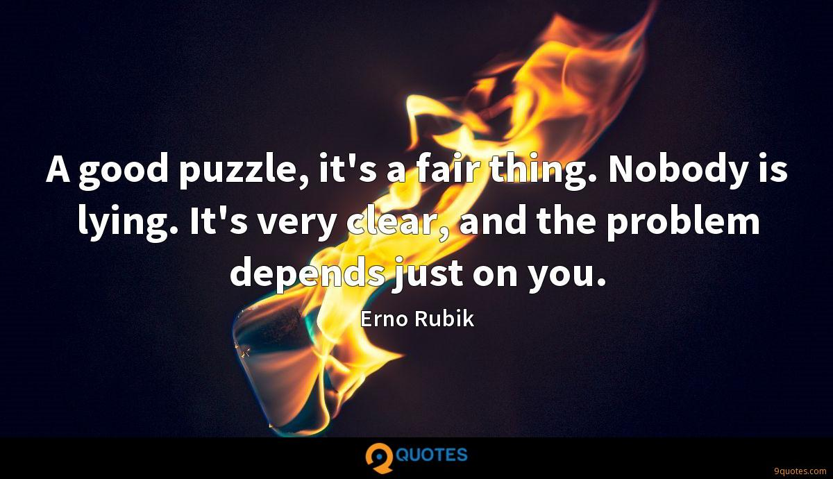 A good puzzle, it's a fair thing. Nobody is lying. It's very clear, and the problem depends just on you.