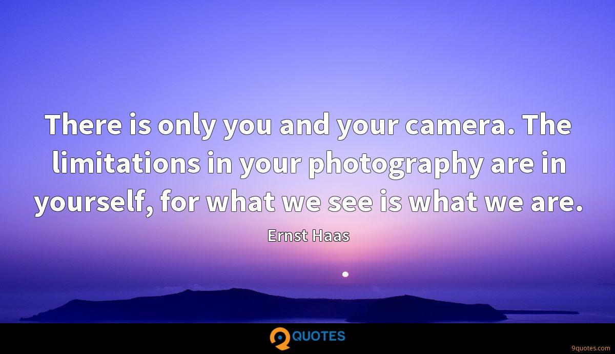 There is only you and your camera. The limitations in your photography are in yourself, for what we see is what we are.