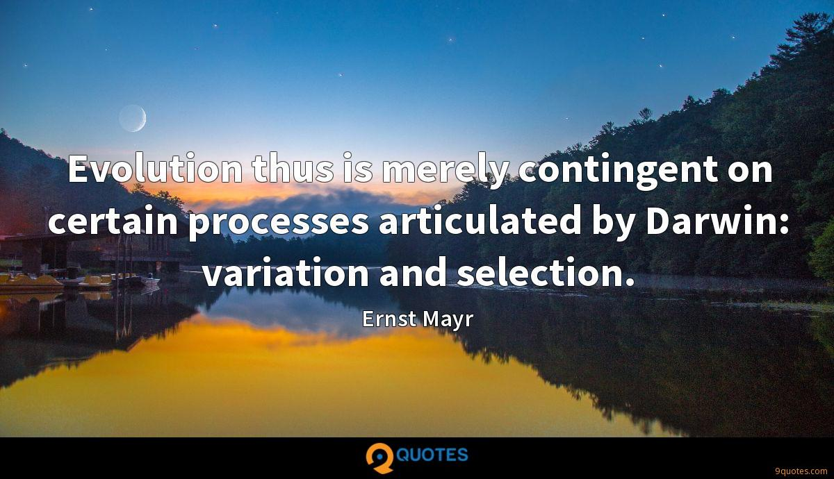 Evolution thus is merely contingent on certain processes articulated by Darwin: variation and selection.