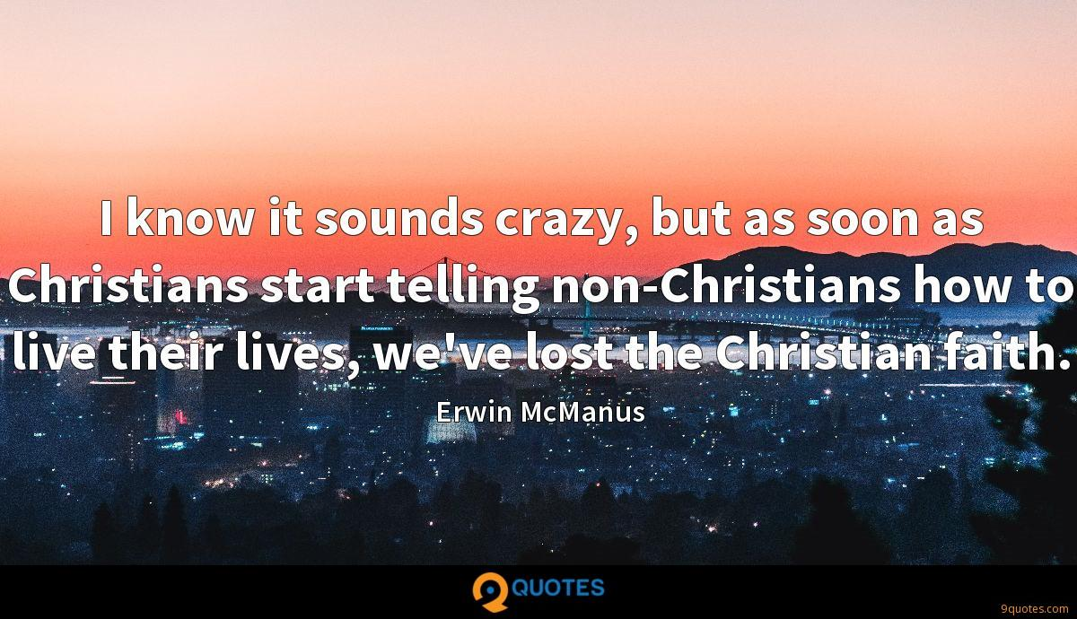 I know it sounds crazy, but as soon as Christians start telling non-Christians how to live their lives, we've lost the Christian faith.