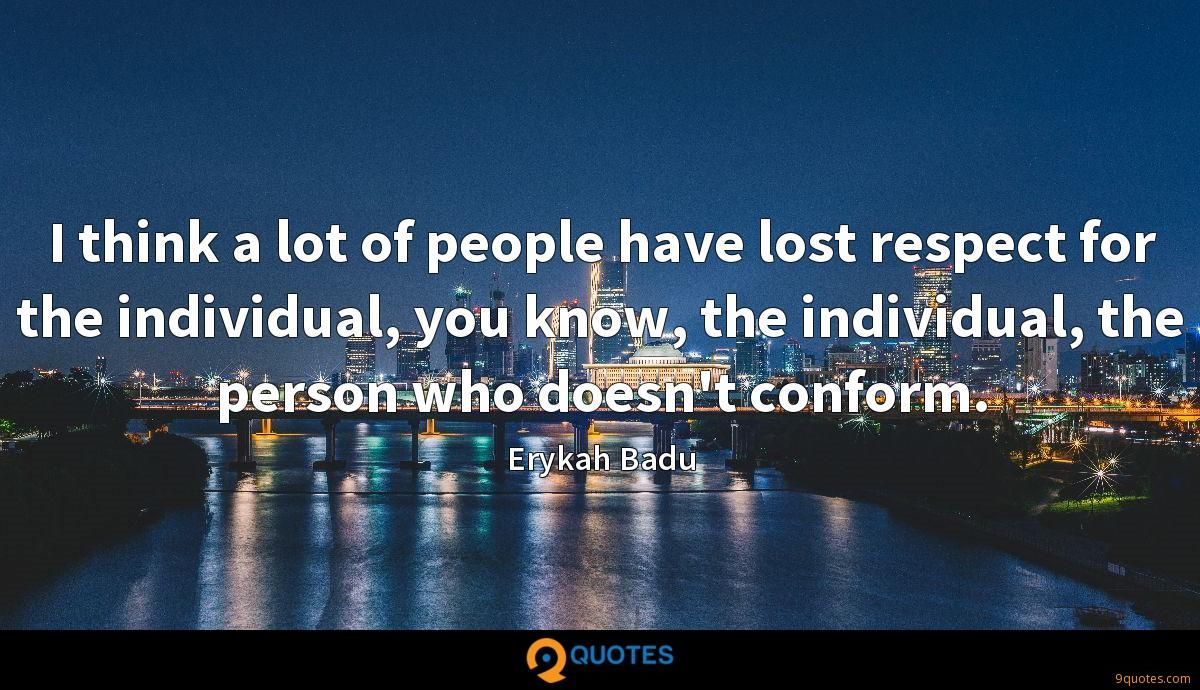 I think a lot of people have lost respect for the individual, you know, the individual, the person who doesn't conform.