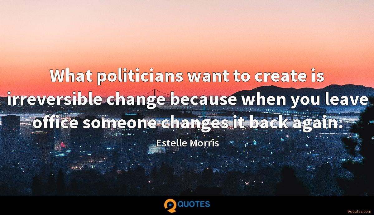 What politicians want to create is irreversible change because when you leave office someone changes it back again.