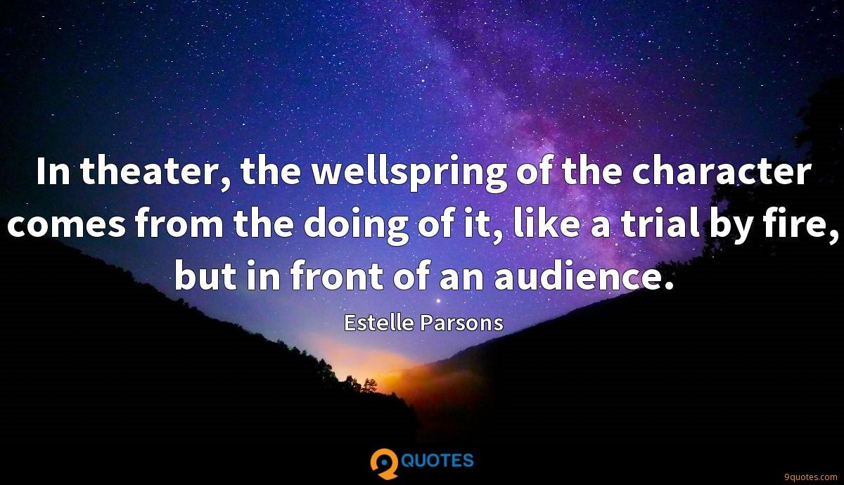 In theater, the wellspring of the character comes from the doing of it, like a trial by fire, but in front of an audience.