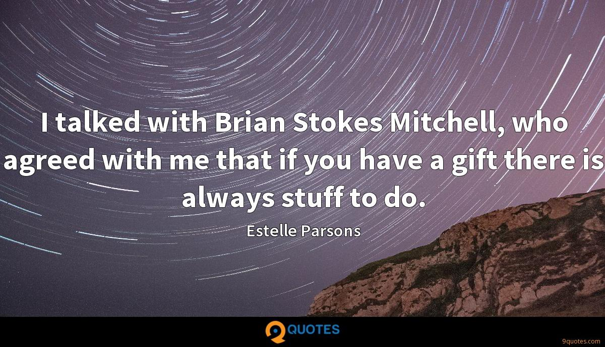 I talked with Brian Stokes Mitchell, who agreed with me that if you have a gift there is always stuff to do.