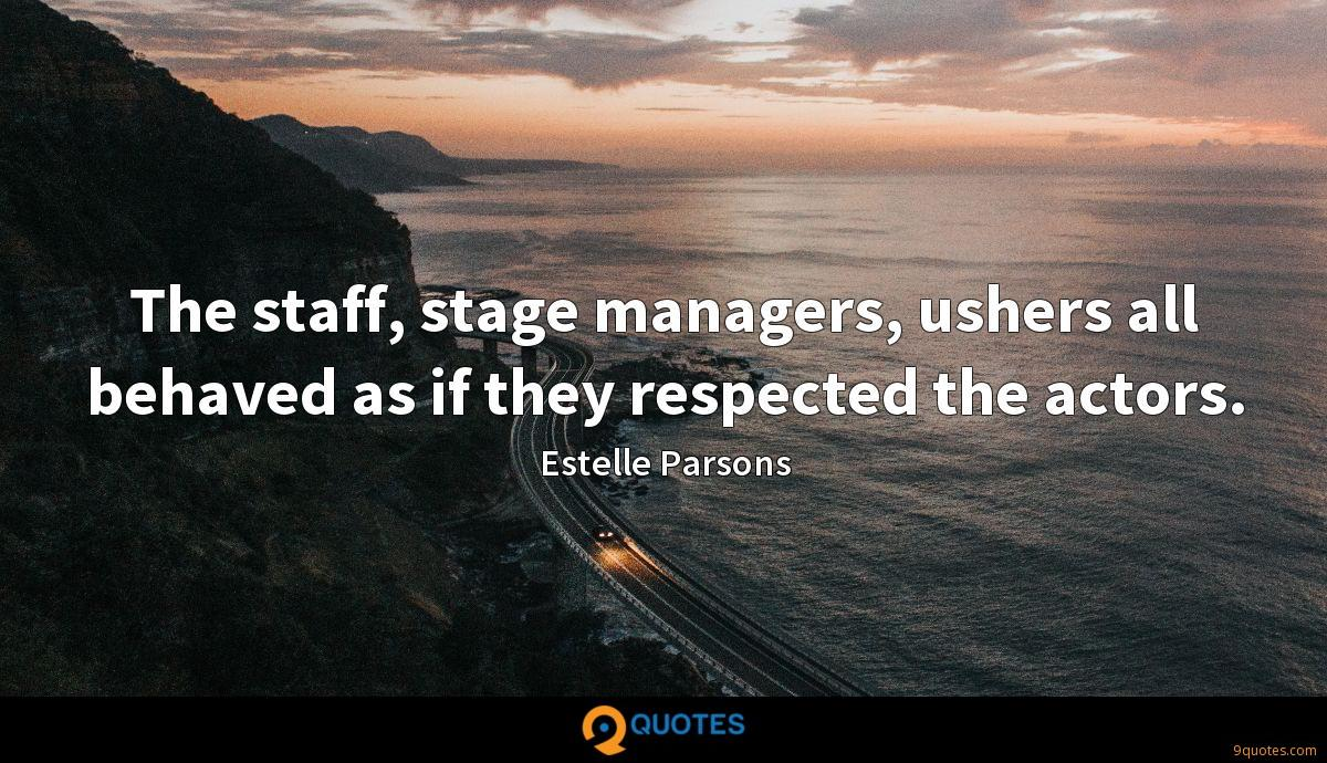 The staff, stage managers, ushers all behaved as if they respected the actors.