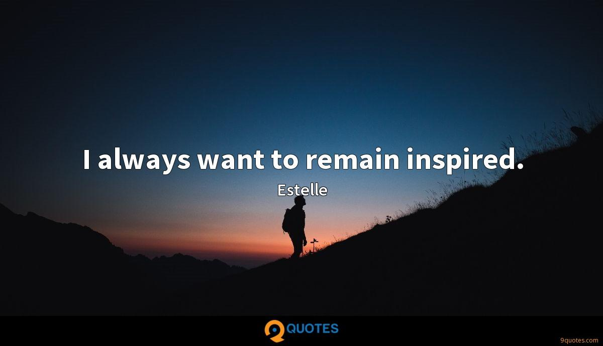 I always want to remain inspired.