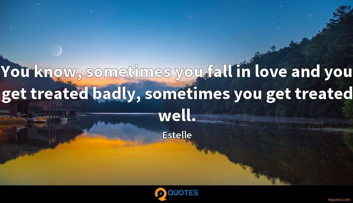 You know, sometimes you fall in love and you get treated badly, sometimes you get treated well.