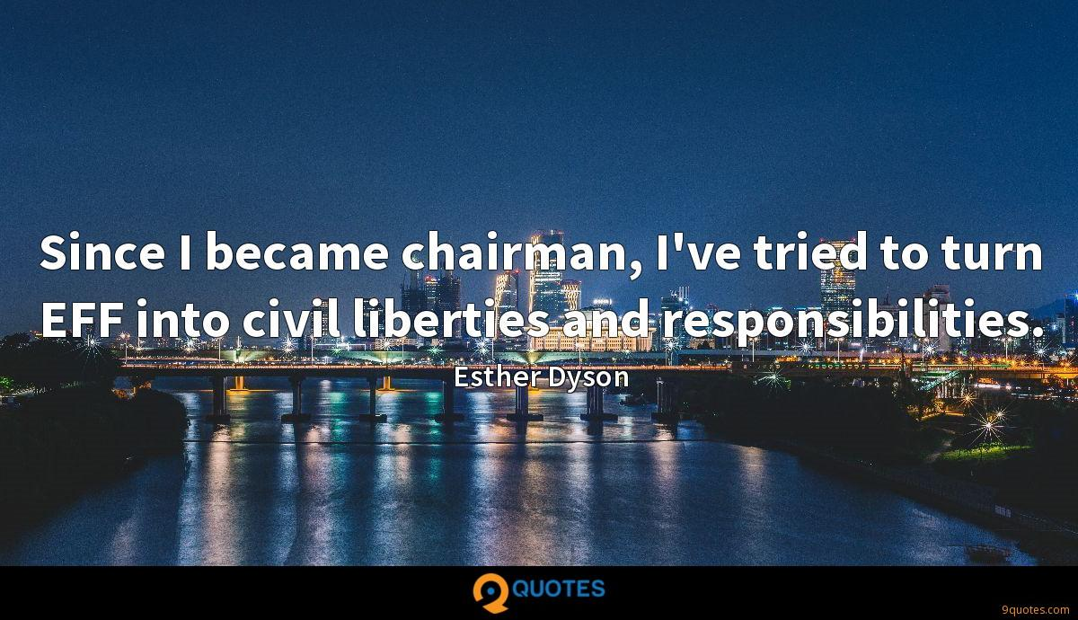 Since I became chairman, I've tried to turn EFF into civil liberties and responsibilities.