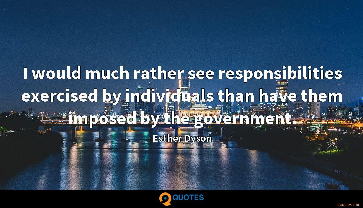 I would much rather see responsibilities exercised by individuals than have them imposed by the government.