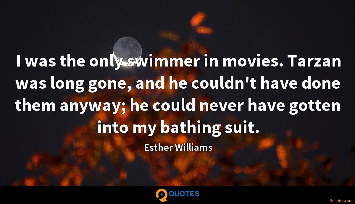 I was the only swimmer in movies. Tarzan was long gone, and he couldn't have done them anyway; he could never have gotten into my bathing suit.