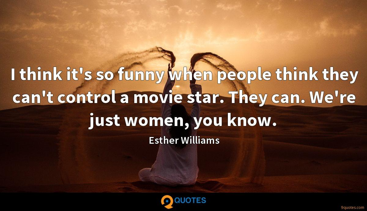 I think it's so funny when people think they can't control a movie star. They can. We're just women, you know.